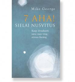 7 AHA! Sielai nušvitus. Kaip išvaduoti save nuo visų streso formų. Mike George