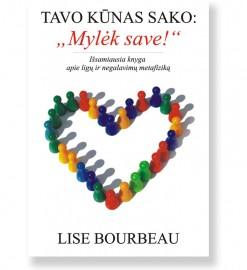 """TAVO KŪNAS SAKO:  """"MYLĖK SAVE!"""". Lise Bourbeau"""